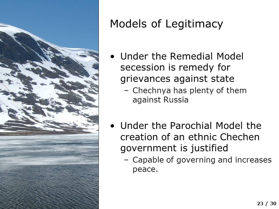 Models of Legitimacy Under the Remedial Model secession is remedy for grievances against state. Chechnya has plenty of them against Russia.