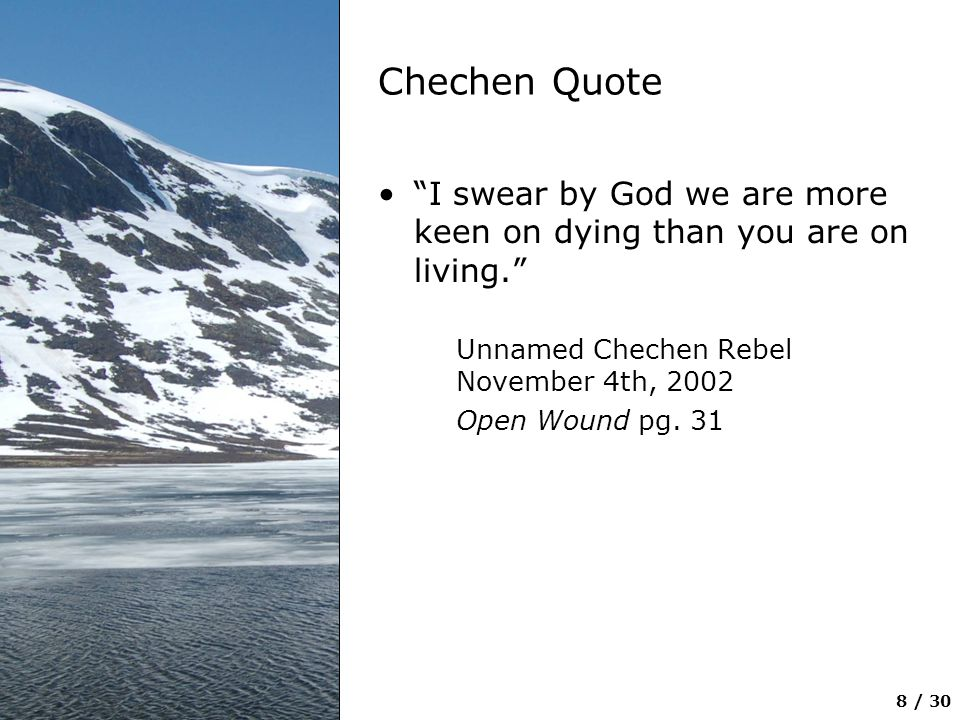 Chechen Quote I swear by God we are more keen on dying than you are on living. Unnamed Chechen Rebel November 4th, 2002.