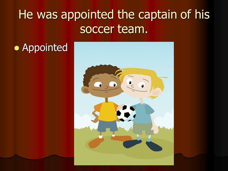 He was appointed the captain of his soccer team.