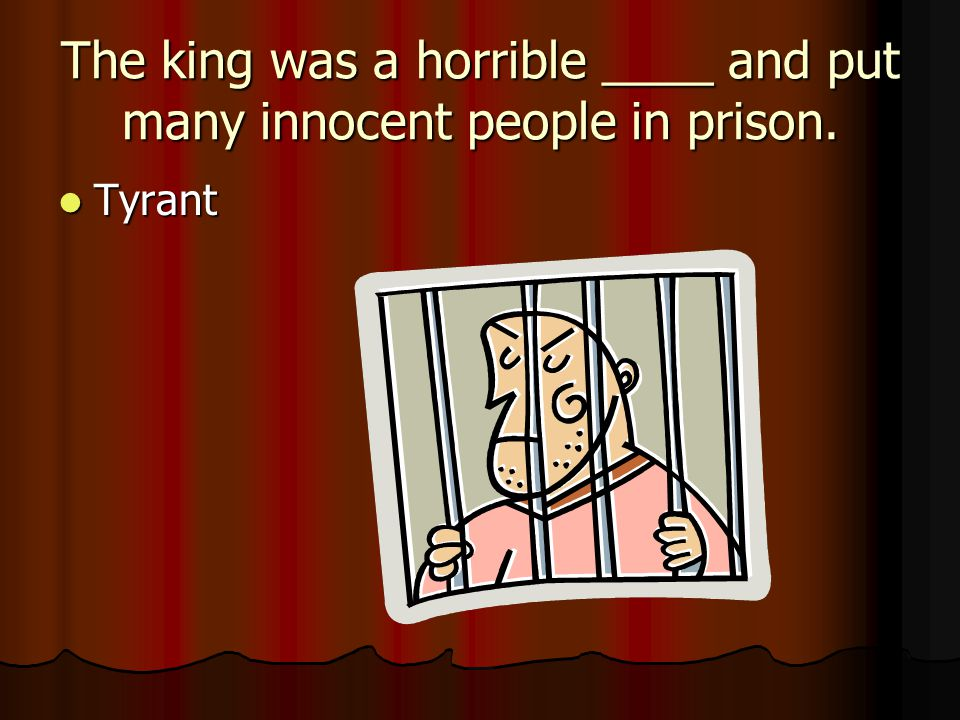 The king was a horrible ____ and put many innocent people in prison.