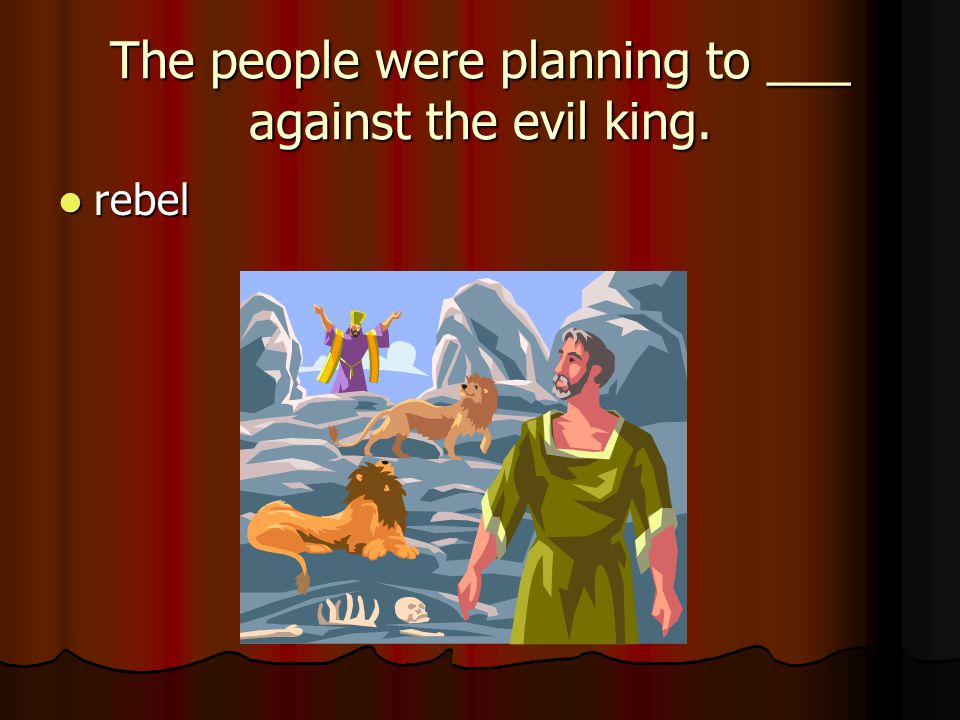 The people were planning to ___ against the evil king.