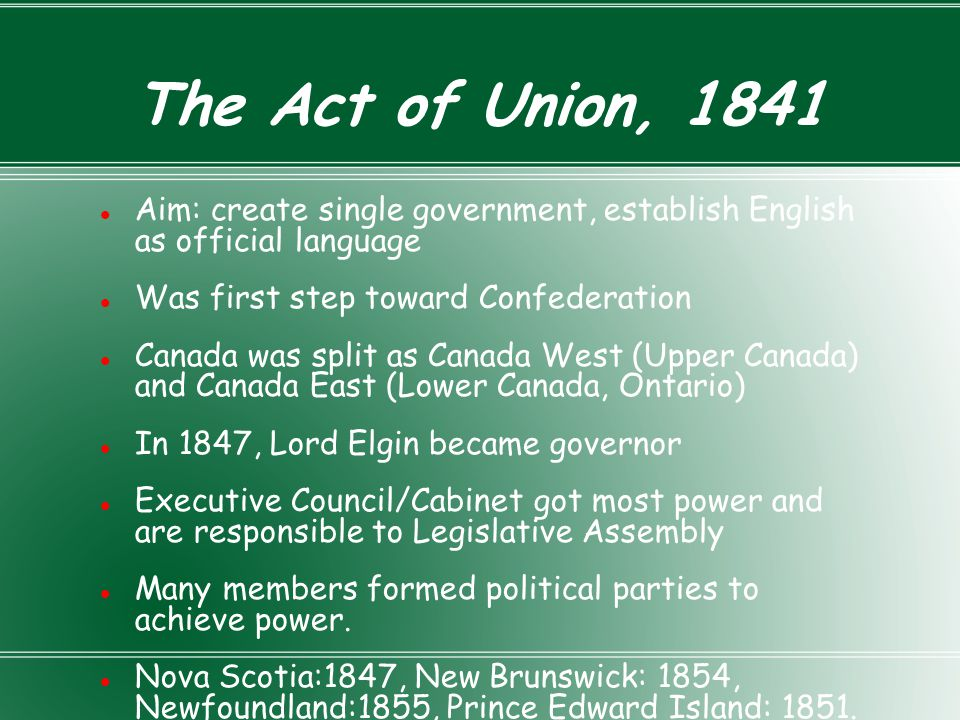 The Act of Union, 1841 Aim: create single government, establish English as official language. Was first step toward Confederation.