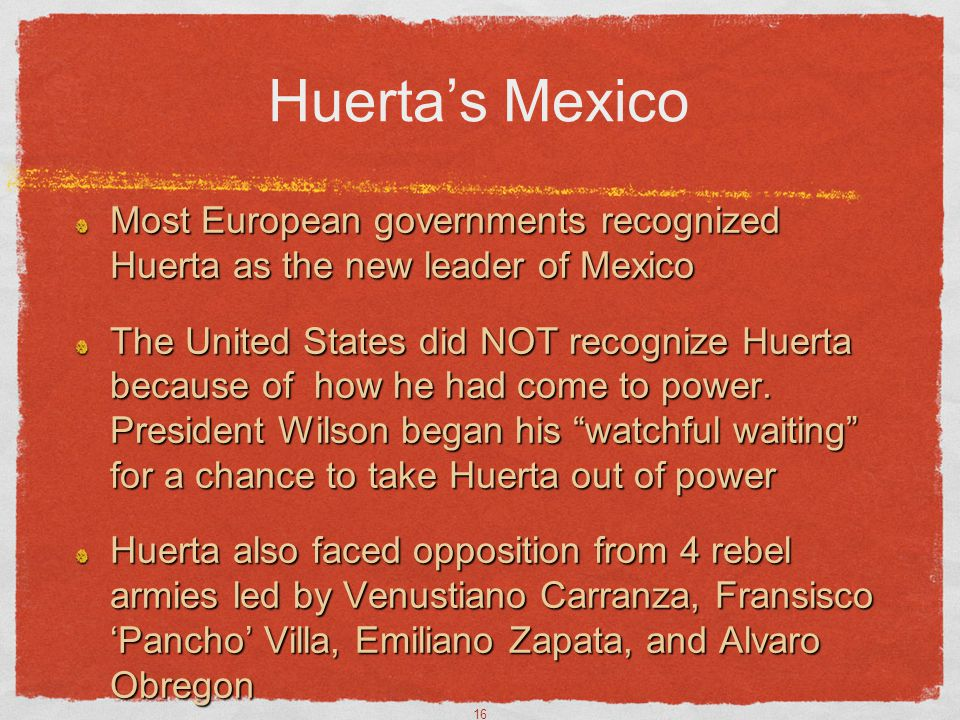 Huerta's Mexico Most European governments recognized Huerta as the new leader of Mexico.