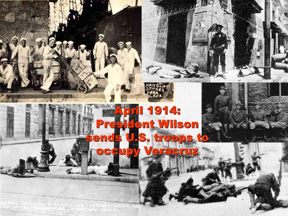 April 1914: President Wilson sends U.S. troops to occupy Veracruz