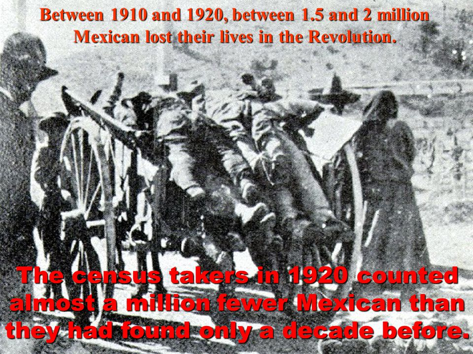 Between 1910 and 1920, between 1.5 and 2 million Mexican lost their lives in the Revolution.