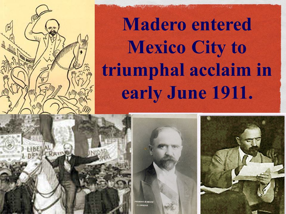 Madero entered Mexico City to triumphal acclaim in early June 1911.