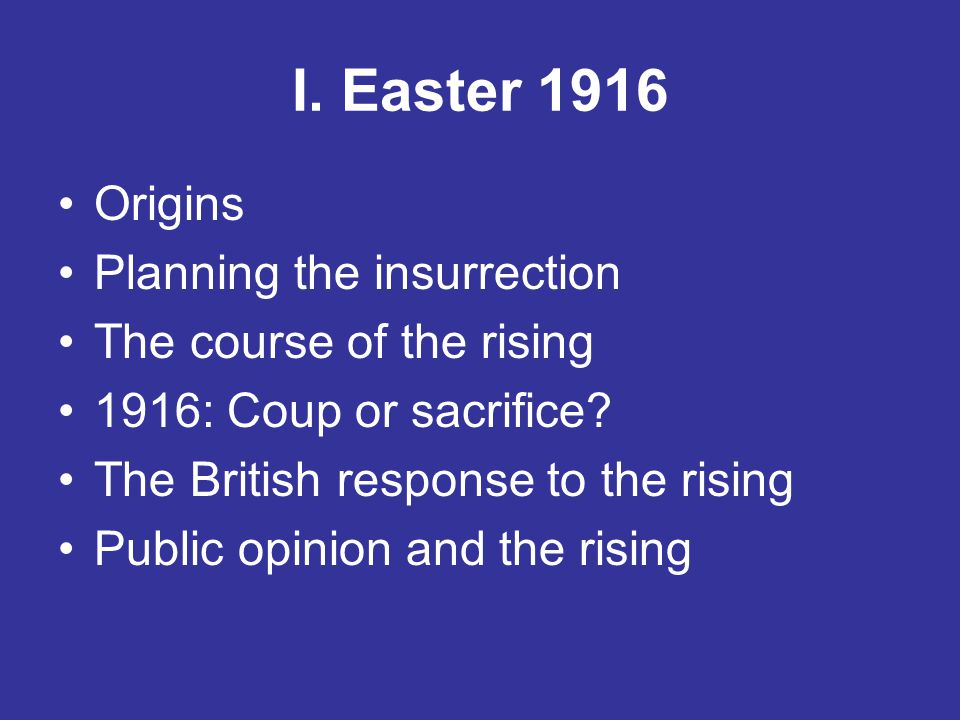 I. Easter 1916 Origins Planning the insurrection