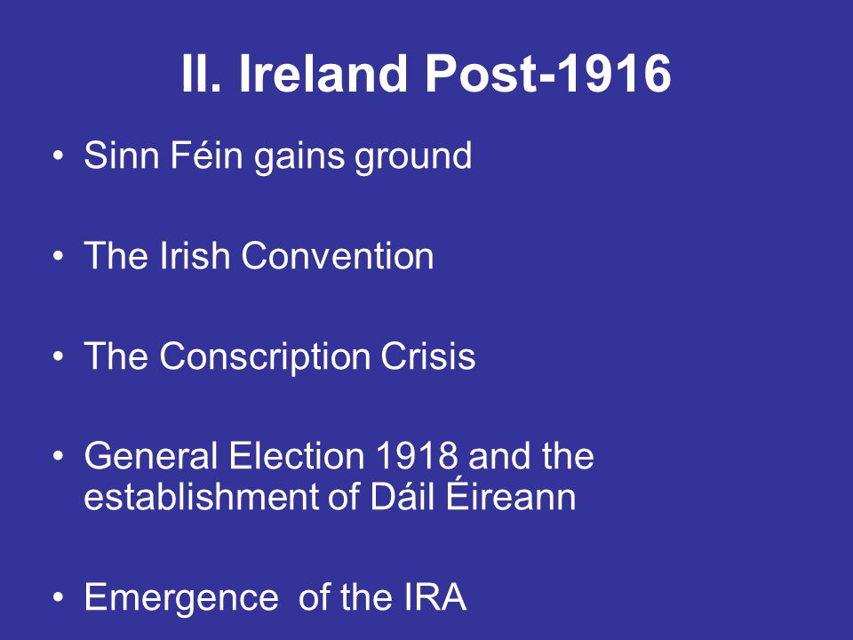 II. Ireland Post-1916 Sinn Féin gains ground The Irish Convention