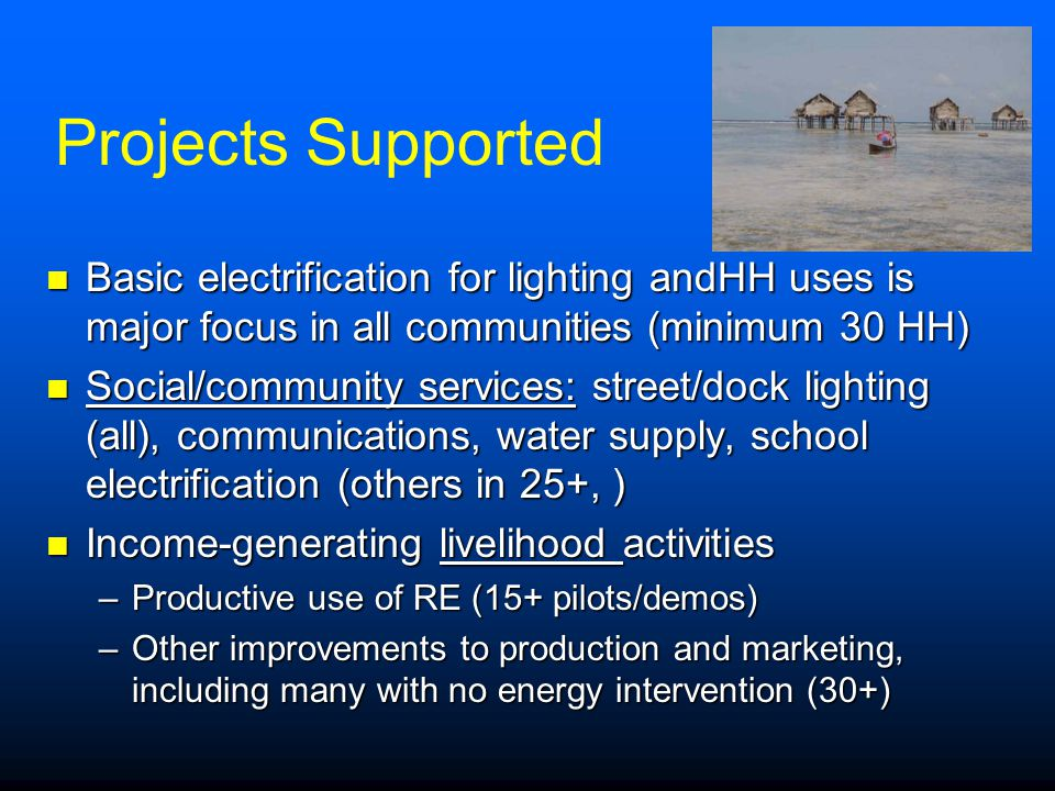 Projects Supported Basic electrification for lighting andHH uses is major focus in all communities (minimum 30 HH)