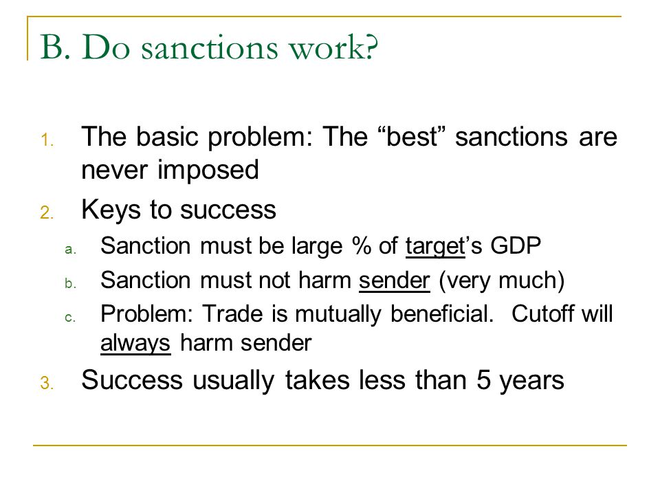 B. Do sanctions work The basic problem: The best sanctions are never imposed. Keys to success. Sanction must be large % of target's GDP.