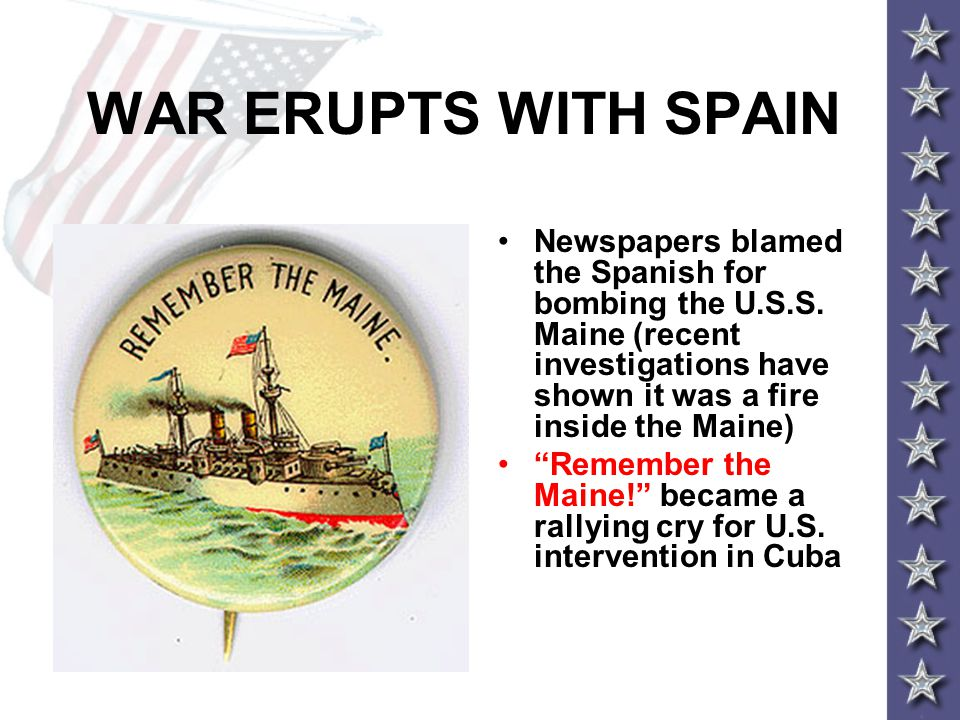 WAR ERUPTS WITH SPAIN Newspapers blamed the Spanish for bombing the U.S.S. Maine (recent investigations have shown it was a fire inside the Maine)