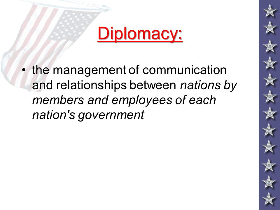 Diplomacy: the management of communication and relationships between nations by members and employees of each nation s government.