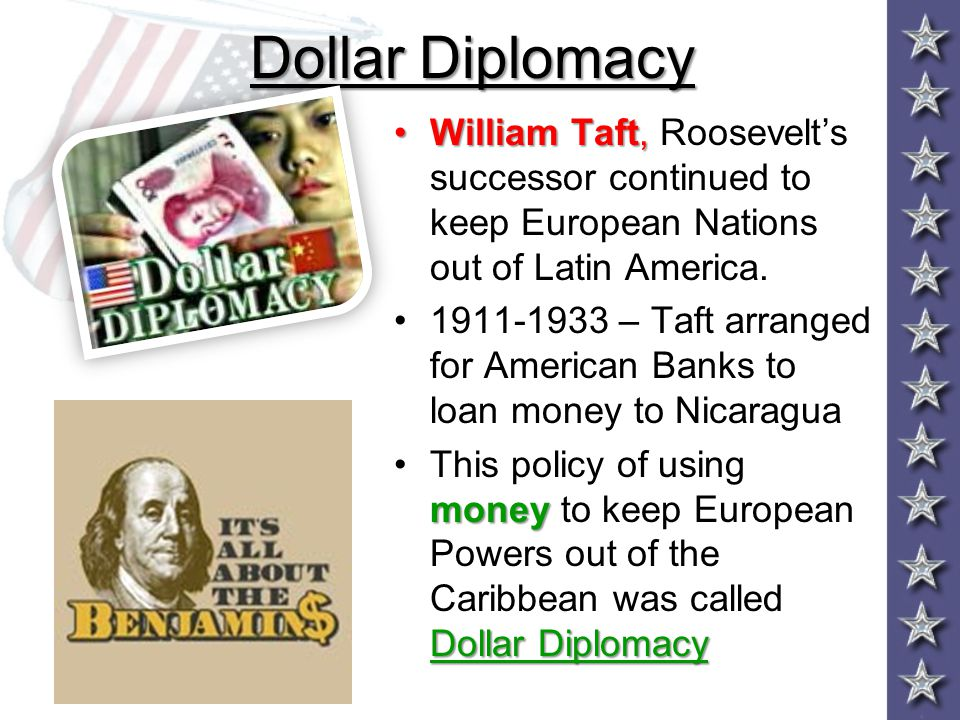 Dollar Diplomacy William Taft, Roosevelt's successor continued to keep European Nations out of Latin America.