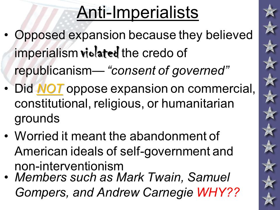 Anti-Imperialists Opposed expansion because they believed imperialism violated the credo of republicanism— consent of governed