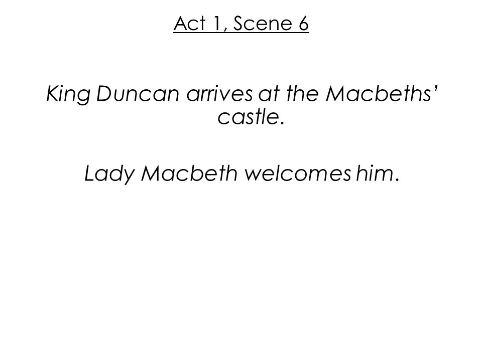 Act 1, Scene 6 King Duncan arrives at the Macbeths' castle. Lady Macbeth welcomes him.