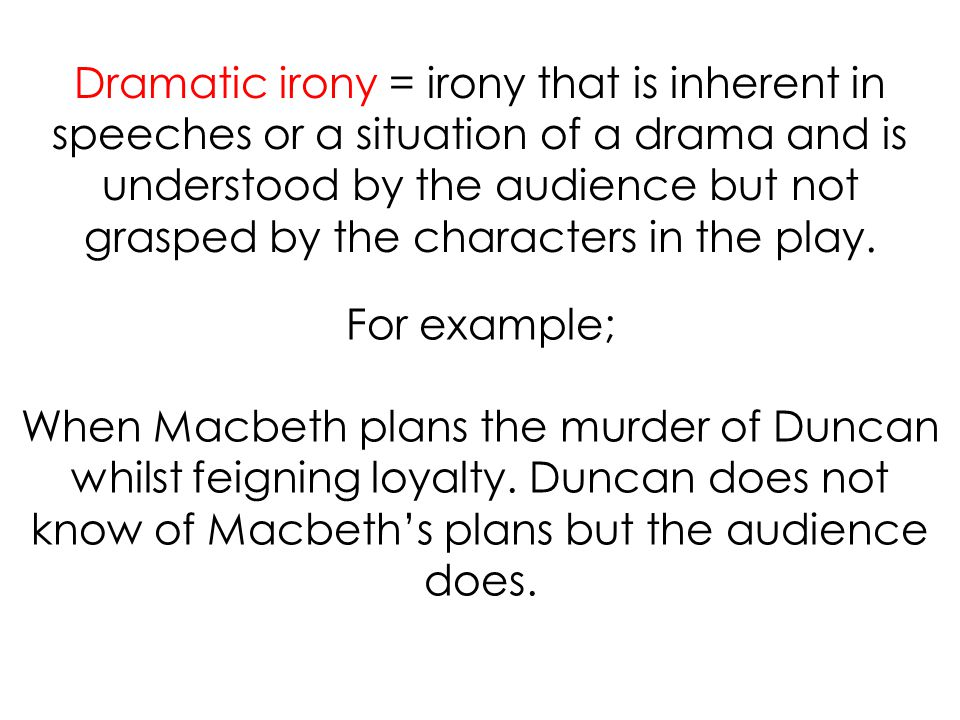 Dramatic irony = irony that is inherent in speeches or a situation of a drama and is understood by the audience but not grasped by the characters in the play.