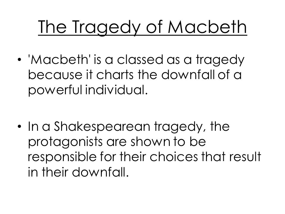 The Tragedy of Macbeth Macbeth is a classed as a tragedy because it charts the downfall of a powerful individual.