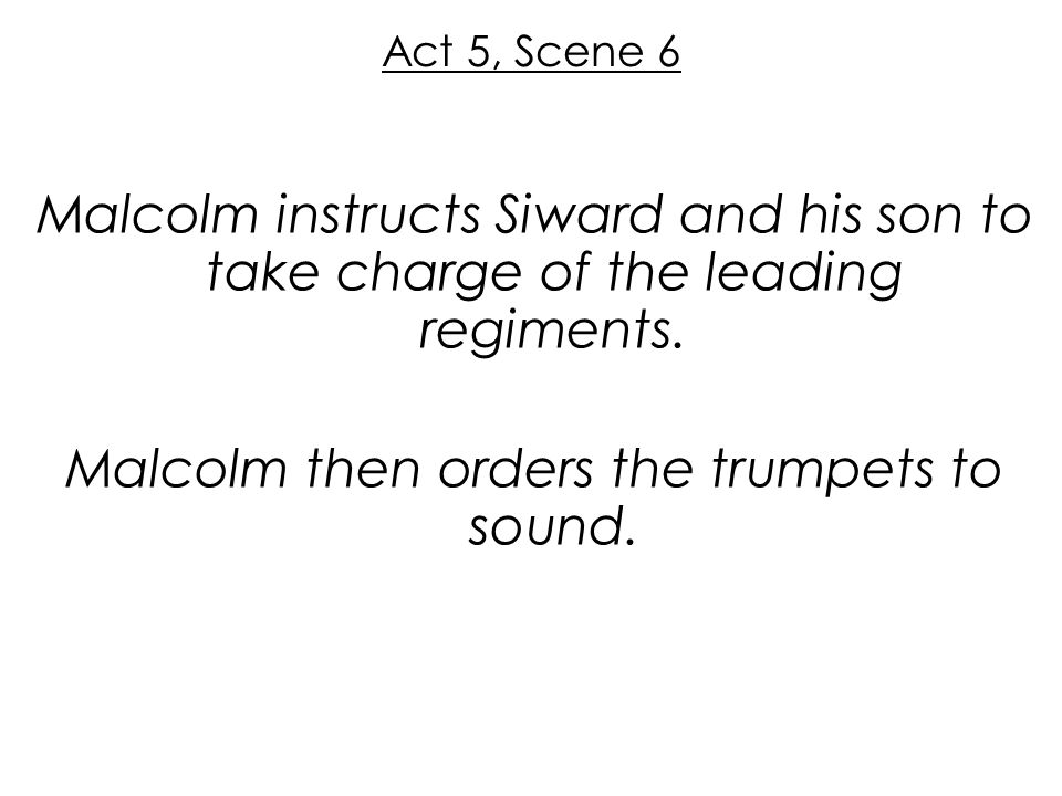 Act 5, Scene 6 Malcolm instructs Siward and his son to take charge of the leading regiments.
