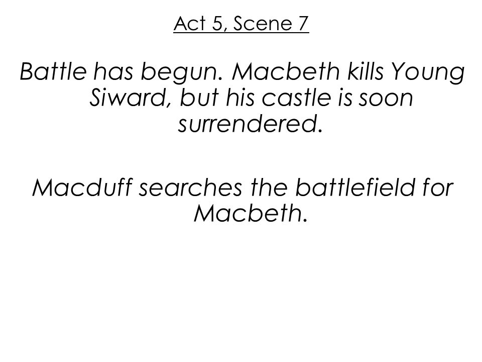 Act 5, Scene 7 Battle has begun. Macbeth kills Young Siward, but his castle is soon surrendered.