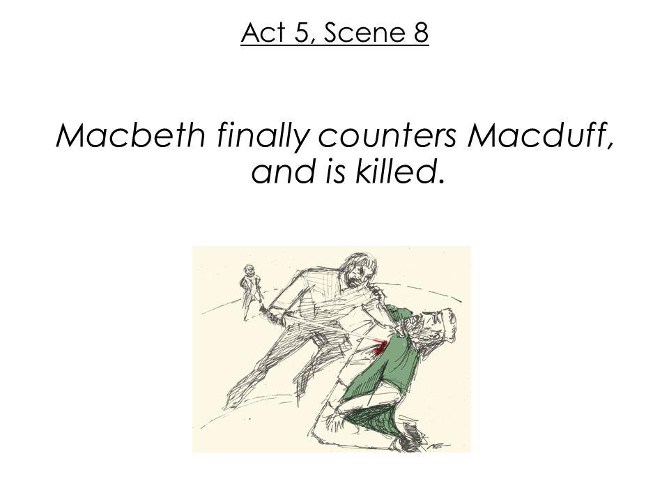 Macbeth finally counters Macduff, and is killed.