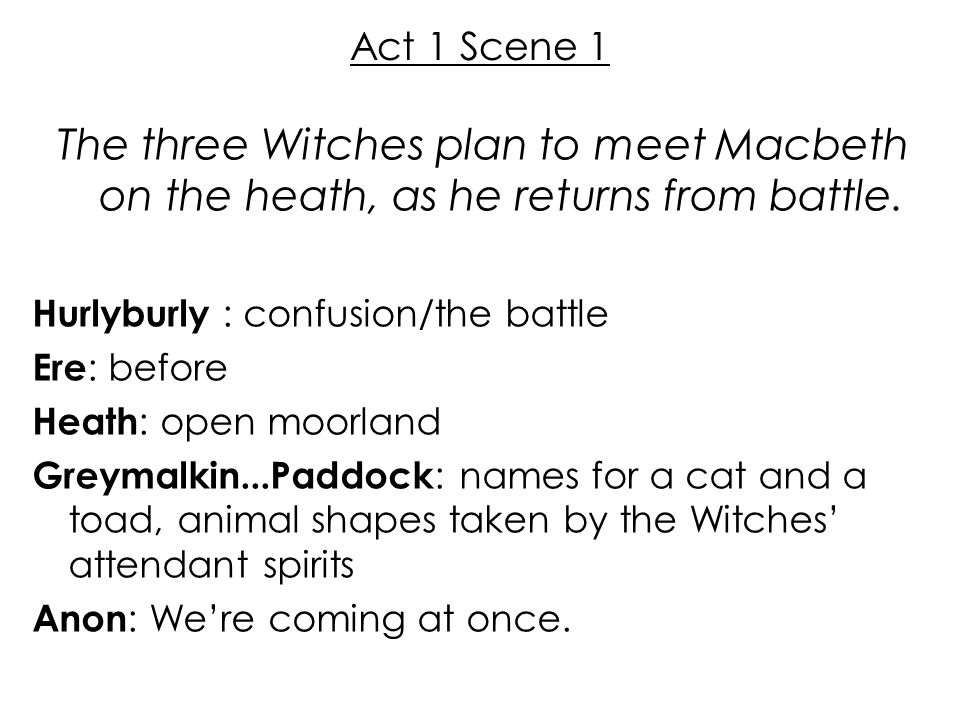Act 1 Scene 1 The three Witches plan to meet Macbeth on the heath, as he returns from battle. Hurlyburly : confusion/the battle.