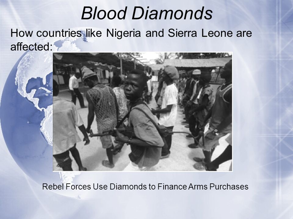 Blood Diamonds How countries like Nigeria and Sierra Leone are affected: Rebel Forces Use Diamonds to Finance Arms Purchases.