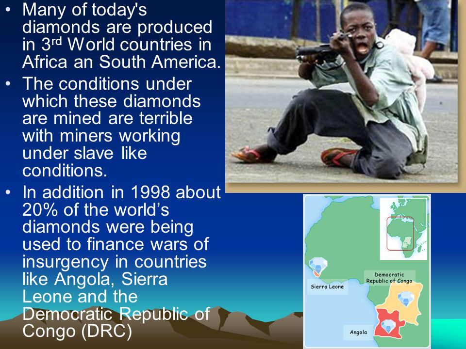 Many of today s diamonds are produced in 3rd World countries in Africa an South America.