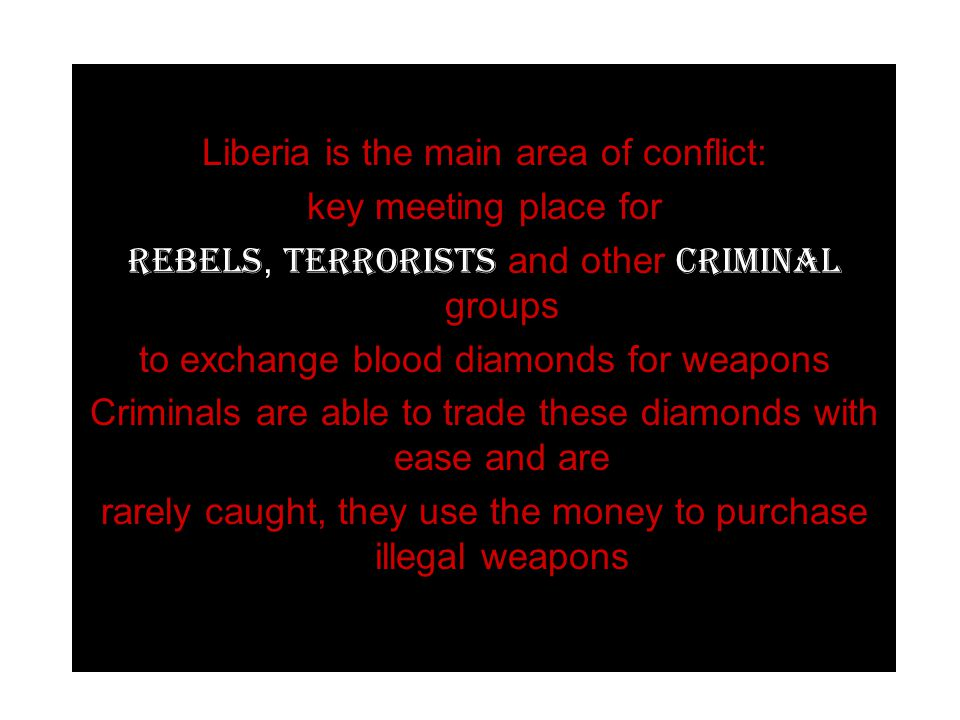 Liberia is the main area of conflict: key meeting place for rebels, terrorists and other criminal groups to exchange blood diamonds for weapons Criminals are able to trade these diamonds with ease and are rarely caught, they use the money to purchase illegal weapons