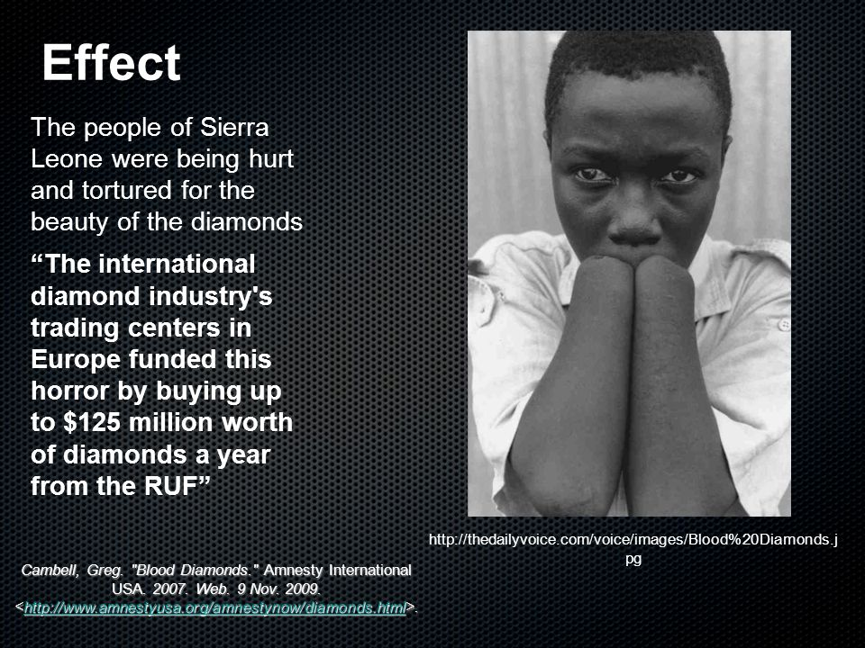 sierra leone and the blood diamonds Lying in sierra leone's mineral-rich eastern belt, the koidu holdings diamond mine and others like it were once at the heart of the country's decade-long civil war six hours from the capital, freetown, burned-out houses are testament to the conflict that coined the term blood diamonds as warring.