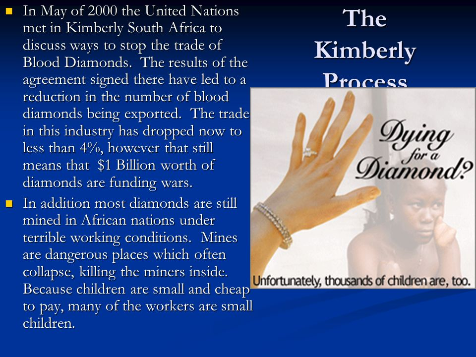 In May of 2000 the United Nations met in Kimberly South Africa to discuss ways to stop the trade of Blood Diamonds. The results of the agreement signed there have led to a reduction in the number of blood diamonds being exported. The trade in this industry has dropped now to less than 4%, however that still means that $1 Billion worth of diamonds are funding wars.