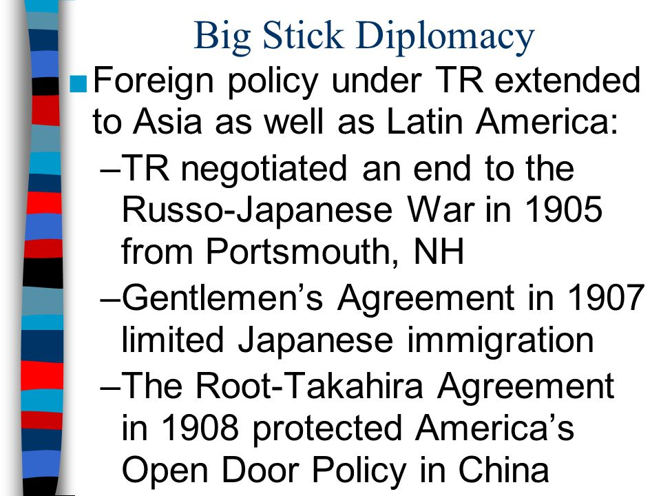 Big Stick Diplomacy Foreign policy under TR extended to Asia as well as Latin America: