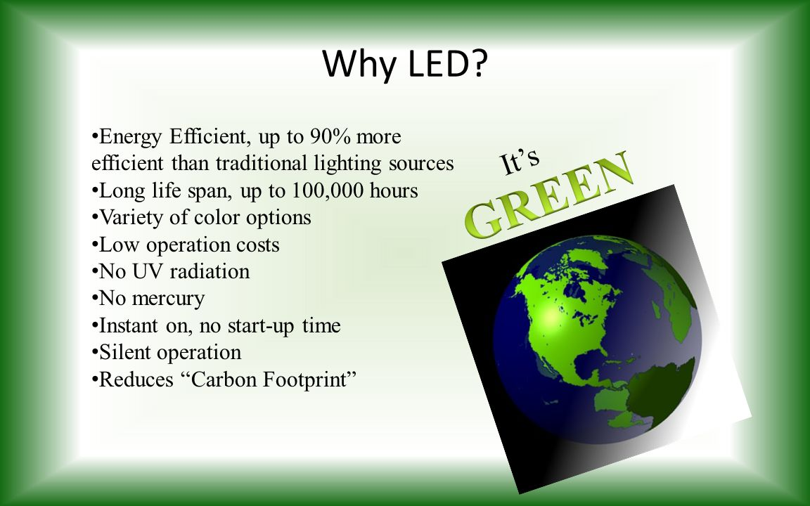 Why LED Energy Efficient, up to 90% more efficient than traditional lighting sources. Long life span, up to 100,000 hours.