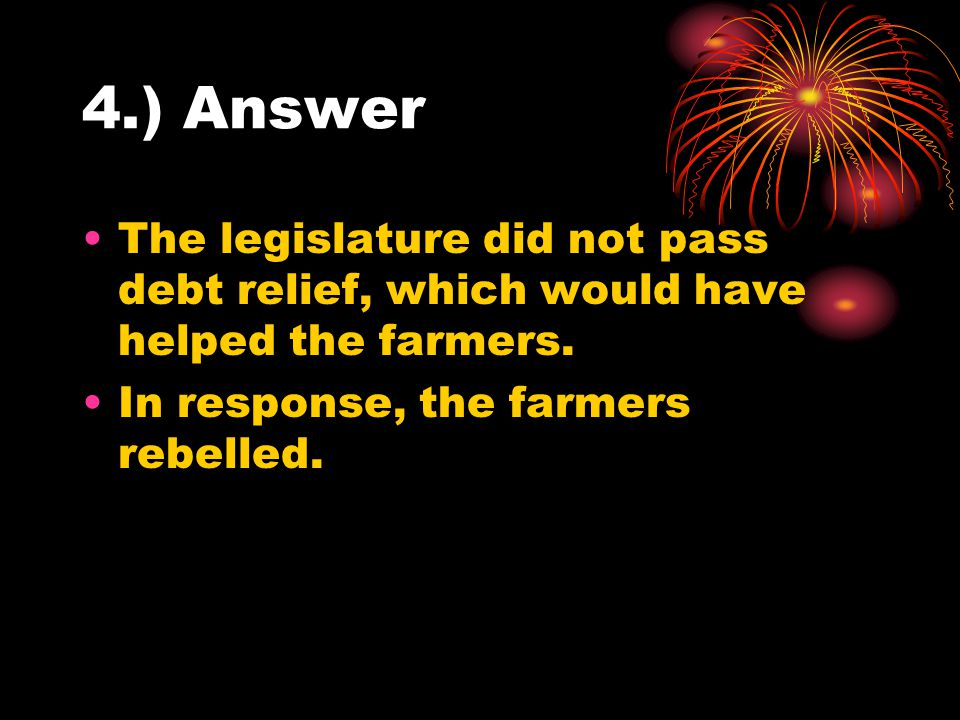 4.) Answer The legislature did not pass debt relief, which would have helped the farmers.