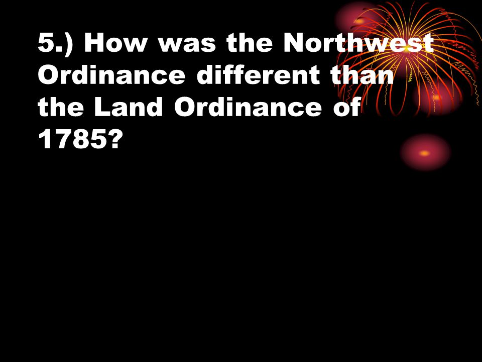 5.) How was the Northwest Ordinance different than the Land Ordinance of 1785