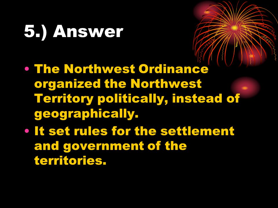 5.) Answer The Northwest Ordinance organized the Northwest Territory politically, instead of geographically.