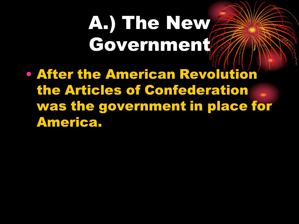 A.) The New Government After the American Revolution the Articles of Confederation was the government in place for America.