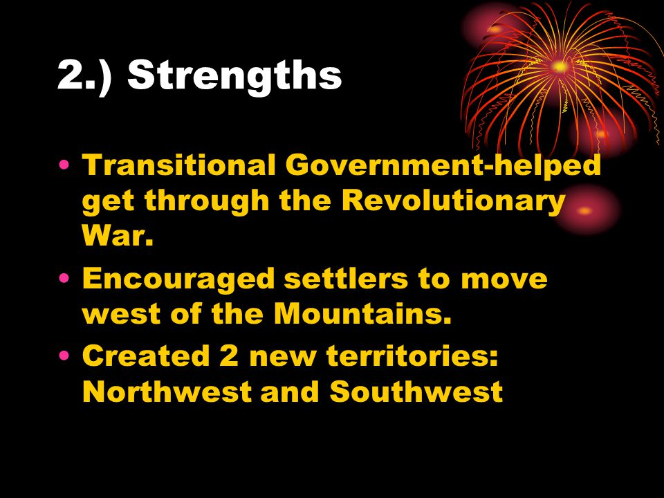 2.) Strengths Transitional Government-helped get through the Revolutionary War. Encouraged settlers to move west of the Mountains.