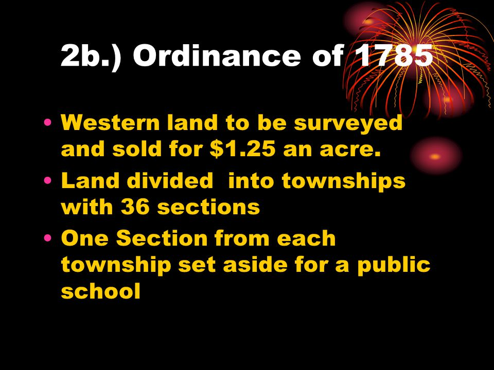 2b.) Ordinance of 1785 Western land to be surveyed and sold for $1.25 an acre. Land divided into townships with 36 sections.