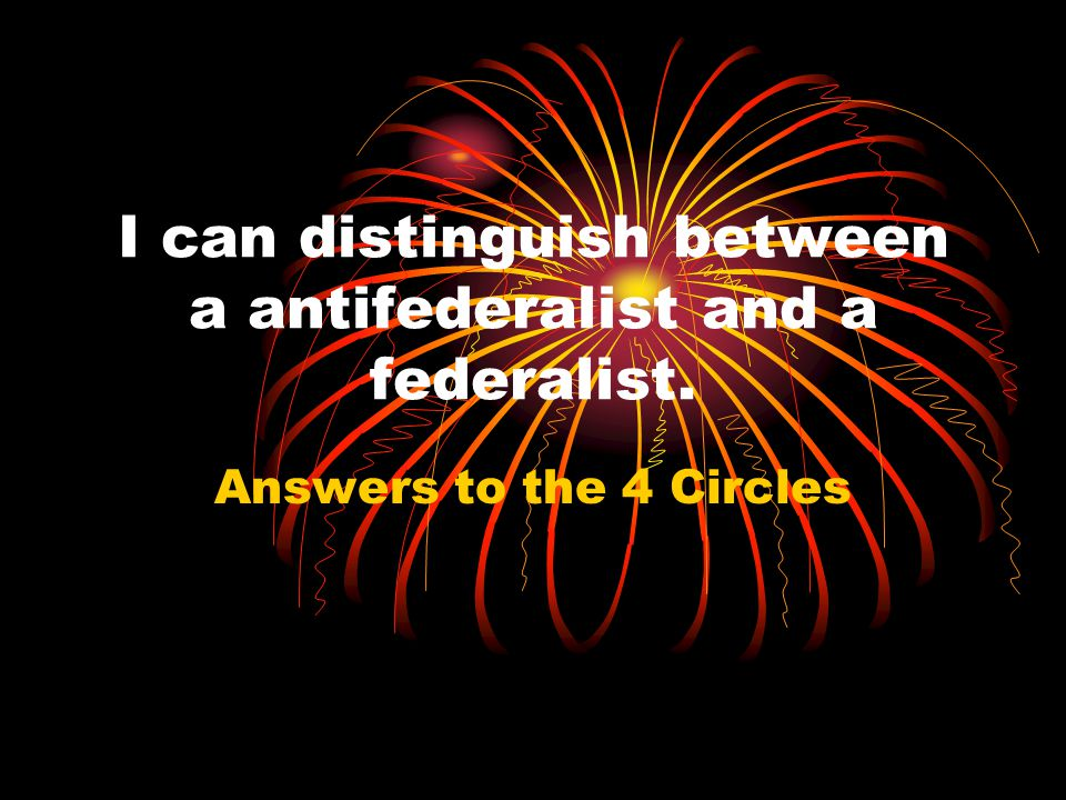 I can distinguish between a antifederalist and a federalist.