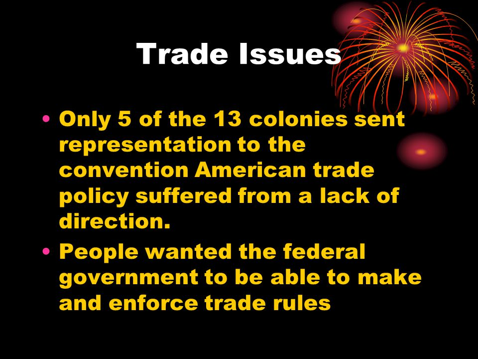 Trade Issues Only 5 of the 13 colonies sent representation to the convention American trade policy suffered from a lack of direction.