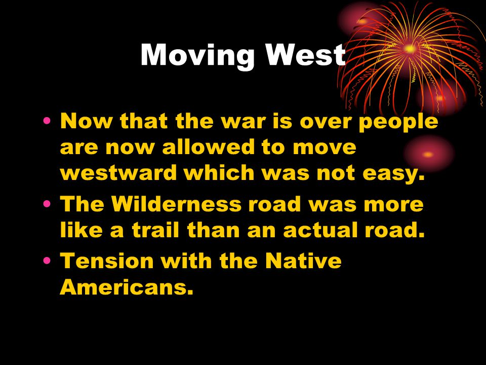 Moving West Now that the war is over people are now allowed to move westward which was not easy.
