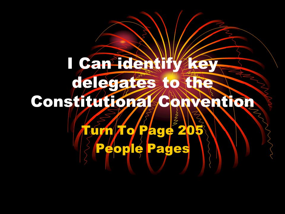 I Can identify key delegates to the Constitutional Convention