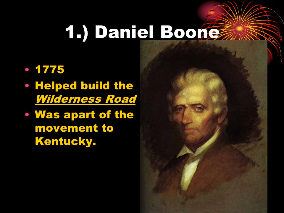1.) Daniel Boone 1775 Helped build the Wilderness Road