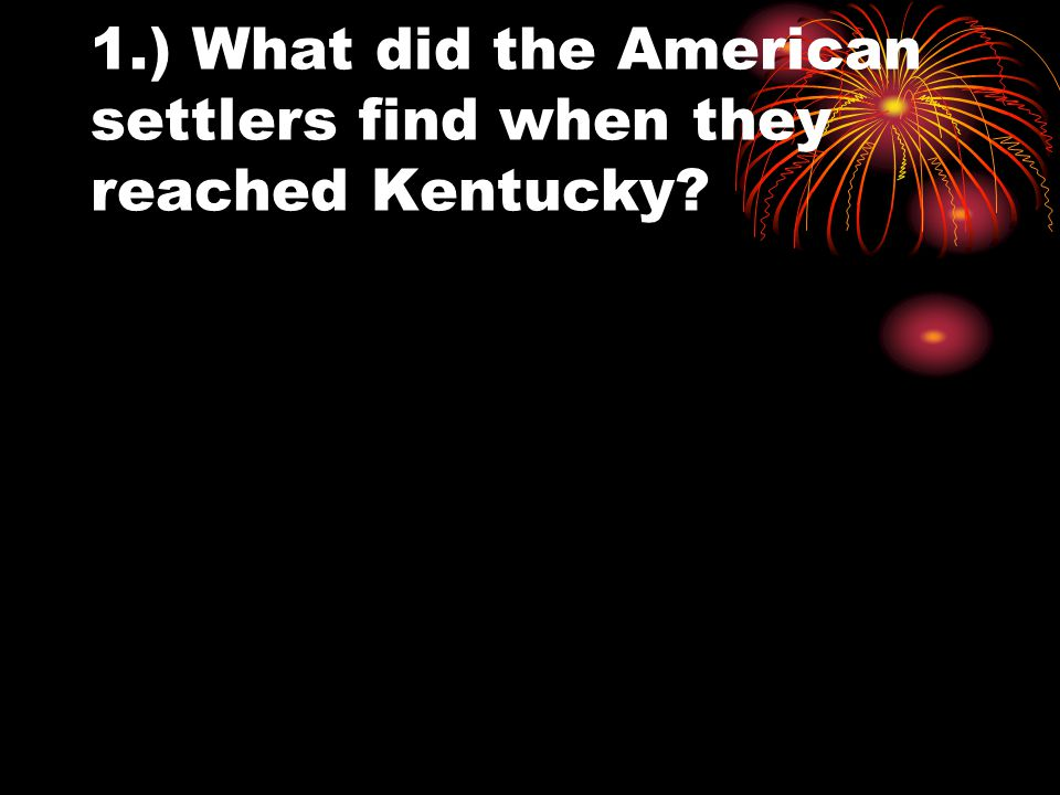 1.) What did the American settlers find when they reached Kentucky