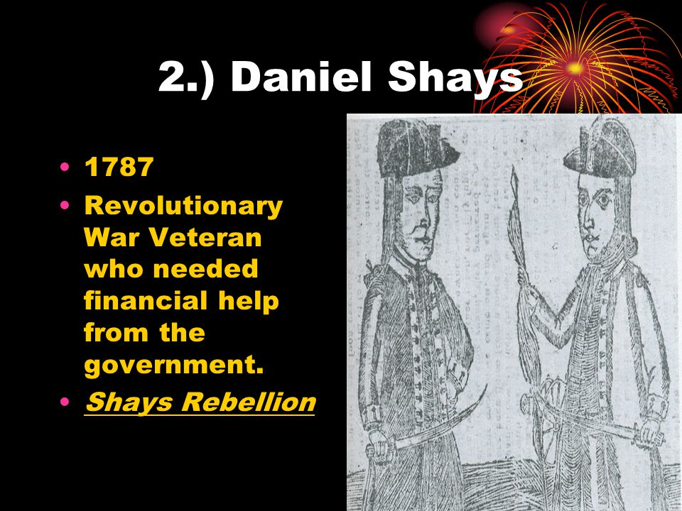 2.) Daniel Shays 1787. Revolutionary War Veteran who needed financial help from the government.