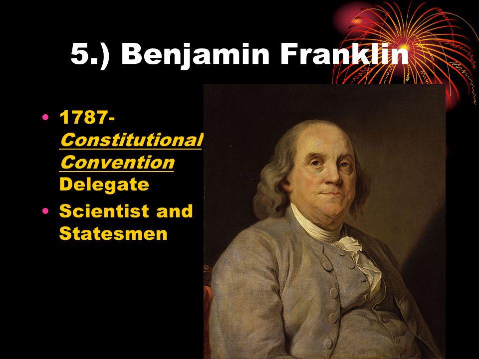 5.) Benjamin Franklin 1787-Constitutional Convention Delegate