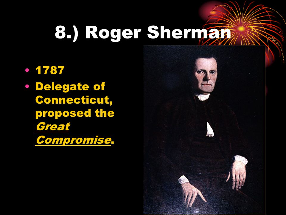 8.) Roger Sherman 1787 Delegate of Connecticut, proposed the Great Compromise.
