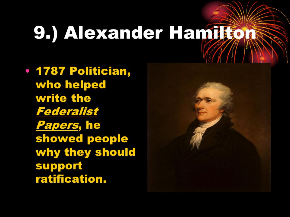 9.) Alexander Hamilton 1787 Politician, who helped write the Federalist Papers, he showed people why they should support ratification.