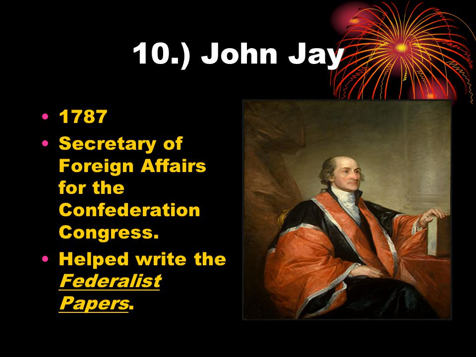 10.) John Jay 1787. Secretary of Foreign Affairs for the Confederation Congress.