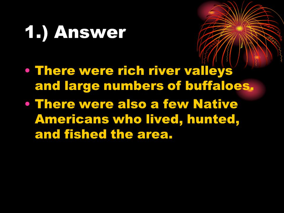 1.) Answer There were rich river valleys and large numbers of buffaloes.